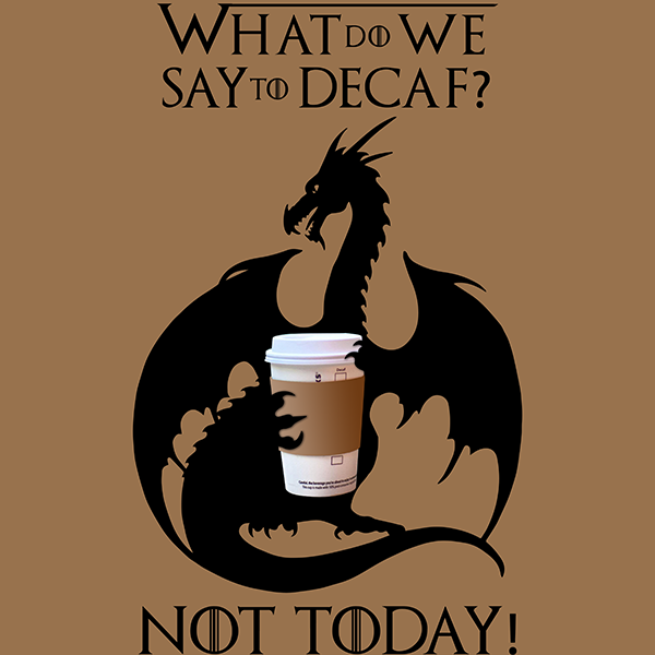 What Do We Say to Decaf? NOT TODAY!