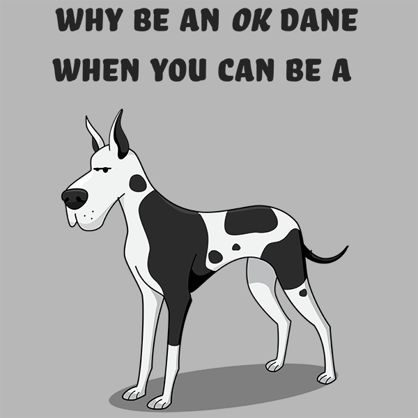 Why Be an OK Dane, When You Can Be a Great Dane?