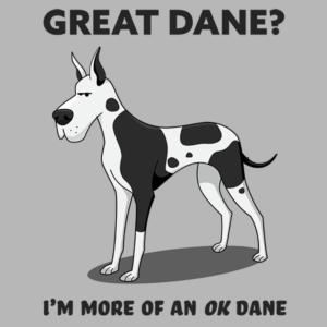 Great Dane? I'm mor of an OK Dane.